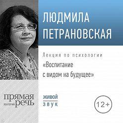 Людмила Петрановская - Лекция «Воспитание с видом на будущее»