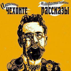 Антон Чехов - Юмористические рассказы Антоши Чехонте