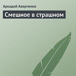 Аркадий Аверченко - Смешное в страшном