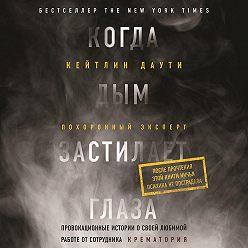 Кейтлин Даути - Когда дым застилает глаза: провокационные истории о своей любимой работе от сотрудника крематория