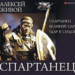 Алексей Живой - Спартанец: Спартанец. Великий царь. Удар в сердце
