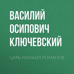Василий Ключевский - Царь Михаил Романов