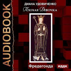 Диана Удовиченко - Плохая девочка. Фредегонда