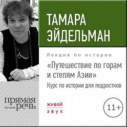Тамара Эйдельман - Лекция «Путешествие по горам и степям Азии»