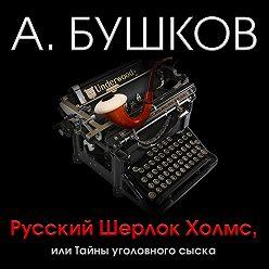 Александр Бушков - Русский Шерлок Холмс, или Тайны уголовного сыска