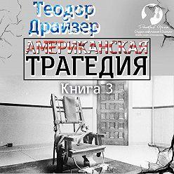 Теодор Драйзер - Американская трагедия. Книга 3