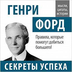 Генри Форд - Генри Форд. Секреты успеха