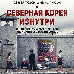 Дэниел Тюдор - Северная Корея изнутри. Черный рынок, мода, лагеря, диссиденты и перебежчики