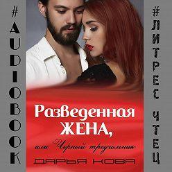 Дарья Кова - Разведенная жена, или Черный треугольник