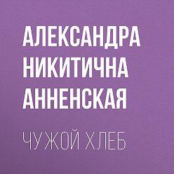 Александра Анненская - Чужой хлеб
