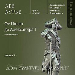 Лев Лурье - Лекция 3: От Павла до Александра I