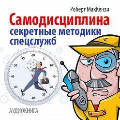 Роберт Маккензи - Самодисциплина. Секретные методики спецслужб