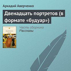 Аркадий Аверченко - Двенадцать портретов (в формате «будуар»)