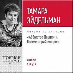 "Тамара Эйдельман - Лекция «""Аббатство Даунтон"" Комментарий историка»"