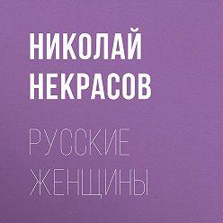 Николай Некрасов - Русские женщины