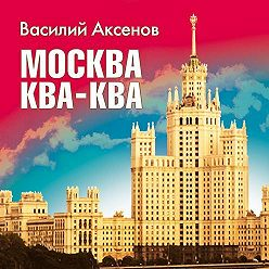 Василий Аксенов - Москва Ква-Ква