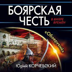 Юрий Корчевский - Боярская честь. «Обоерукий»