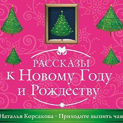 Наталья Корсакова - Приходите выпить чаю
