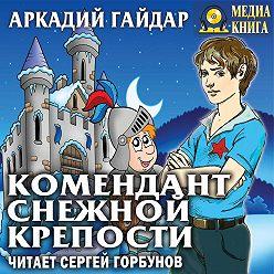 Аркадий Гайдар - Комендант снежной крепости