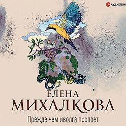 Елена Михалкова - Прежде чем иволга пропоет