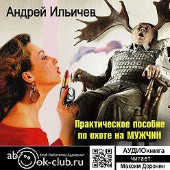Андрей Ильичев - Практическое пособие по охоте на мужчин