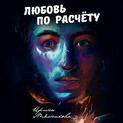 Ирина Мясникова - Любовь по расчёту