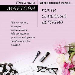 Людмила Мартова - Почти семейный детектив