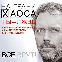 Светлана Кузина - Ты – лжец. Как научиться обманывать и манипулировать другими людьми