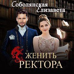 Елизавета Соболянская - Женить ректора
