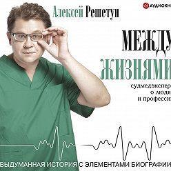 Алексей Решетун - Между жизнями. Судмедэксперт о людях и профессии