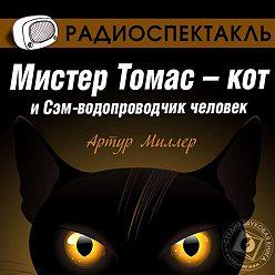 Артур Миллер - Мистер Томас–кот и Сэм водопроводчик-человек (спектакль)