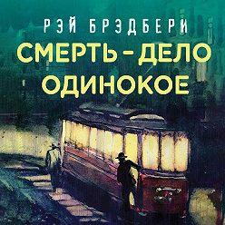 Рэй Брэдбери - Смерть – дело одинокое
