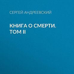 Сергей Андреевский - Книга о смерти. Том II