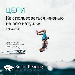Smart Reading - Ключевые идеи книги: Цели. Как пользоваться жизнью на всю катушку. Зиг Зиглар