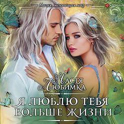Настя Любимка - Я люблю тебя больше жизни