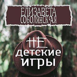 Елизавета Соболянская - Недетские игры