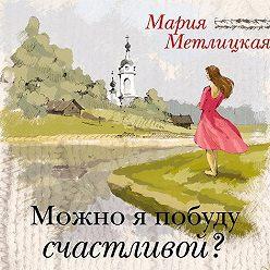 Мария Метлицкая - Можно я побуду счастливой?
