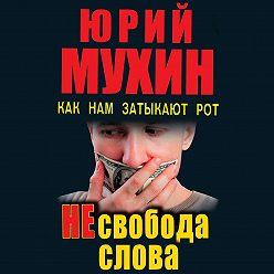 Юрий Мухин - НЕсвобода слова. Как нам затыкают рот