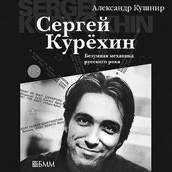 Александр Кушнир - Сергей Курёхин: Безумная механика русского рока