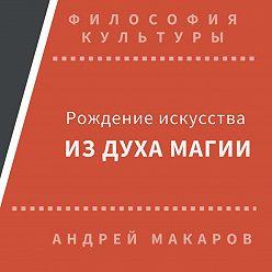 Андрей Макаров - Рождение искусства из духа магии