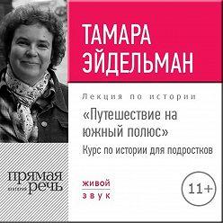 Тамара Эйдельман - Лекция «Путешествие на южный полюс»