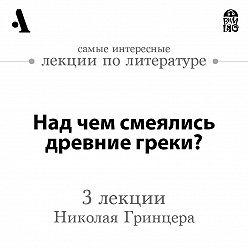 Николай Гринцер - Над чем смеялись древние греки? (Лекции Arzamas)
