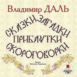 Владимир Даль - Сказки, загадки, прибаутки, скороговорки