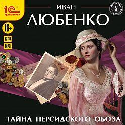 Иван Любенко - Тайна персидского обоза