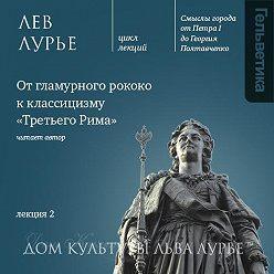 Лев Лурье - Лекция 2: От гламурного рококо к классицизму «Третьего Рима»