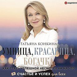 Татьяна Конкина - Умница, красавица, богачка. Как стать успешной несмотря ни на что