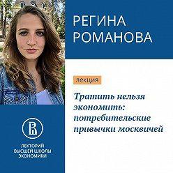 Регина Романова - Тратить нельзя экономить: потребительские привычки москвичей