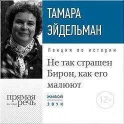 Тамара Эйдельман - Лекция «Не так страшен Бирон, как его малюют»