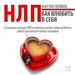 Мартин Лейвиц - НЛП-технологии. Как влюбить в себя