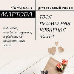 Людмила Мартова - Твоя примерная коварная жена